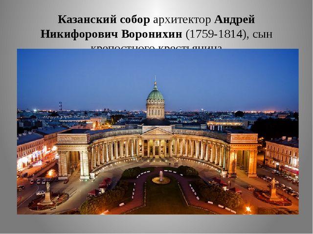 Казанский собор архитектор Андрей Никифорович Воронихин (1759-1814), сын креп...