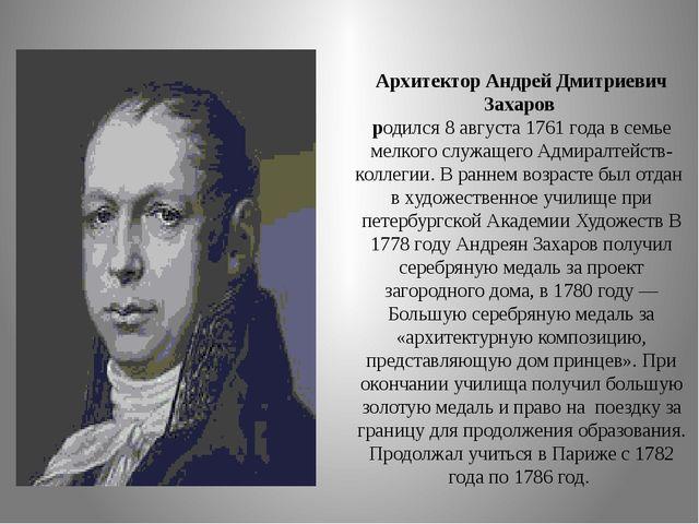 Архитектор Андрей Дмитриевич Захаров родился 8 августа 1761 года в семье мел...