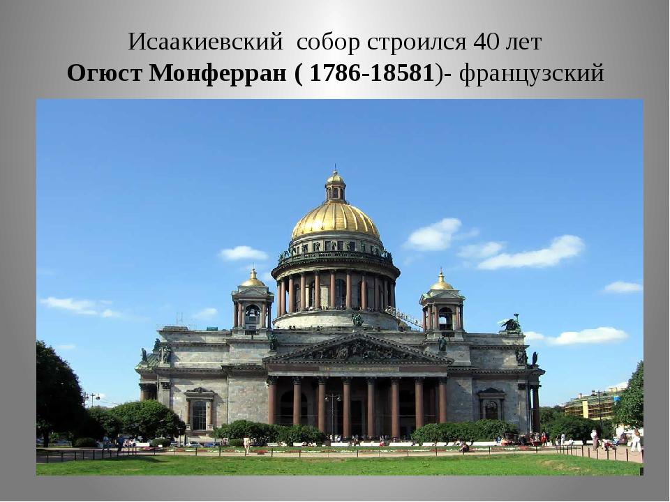 Исаакиевский собор строился 40 лет Огюст Монферран ( 1786-18581)- французский...