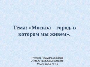 Тема: «Москва – город, в котором мы живем». Русских Людмила Львовна Учитель н