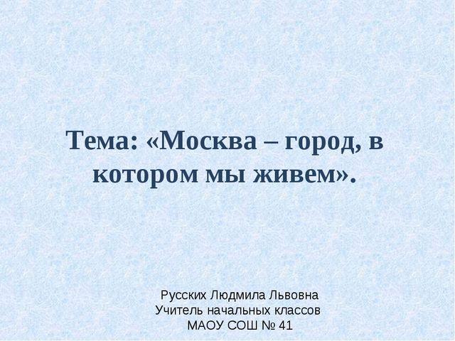 Тема: «Москва – город, в котором мы живем». Русских Людмила Львовна Учитель н...
