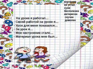 · На уроке я работал… ·Своей работой на уроке я… ·Урок для меня показался…