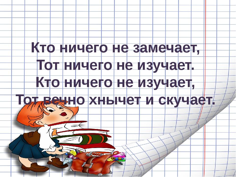 Кто ничего не замечает, Тот ничего не изучает. Кто ничего не изучает, Тот веч...