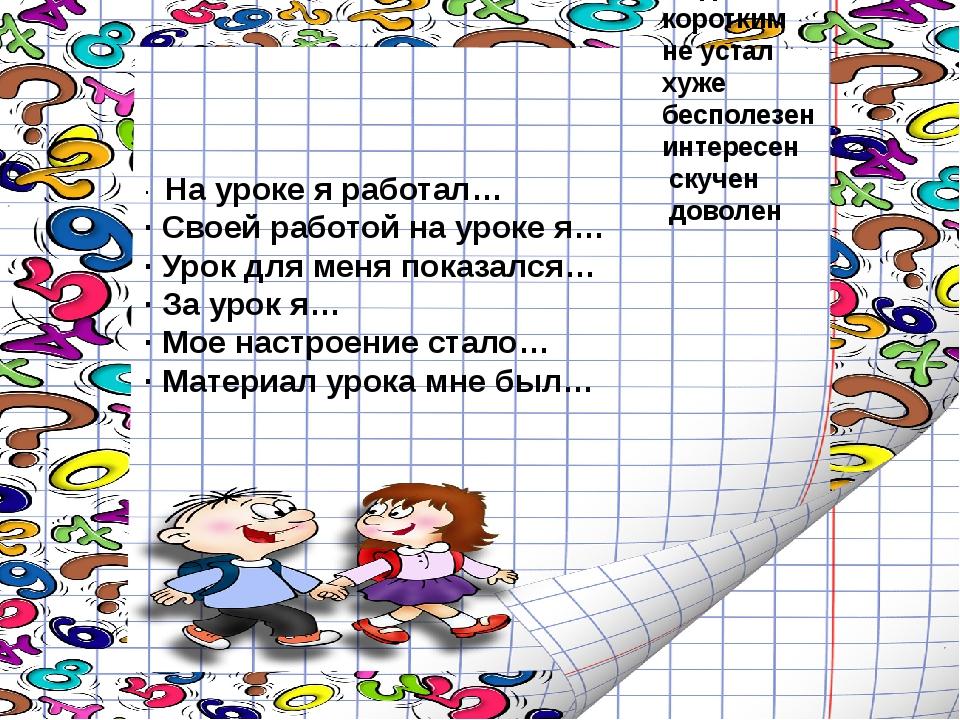 · На уроке я работал… ·Своей работой на уроке я… ·Урок для меня показался…...