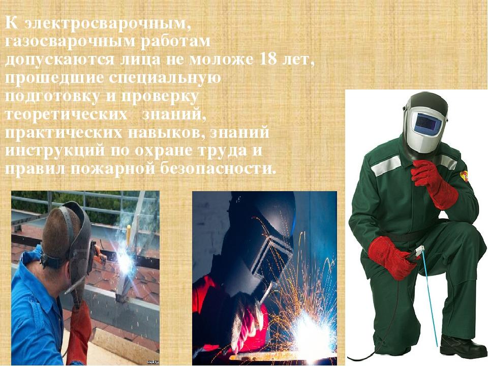 К электросварочным, газосварочным работам допускаются лица не моложе 18 лет,...
