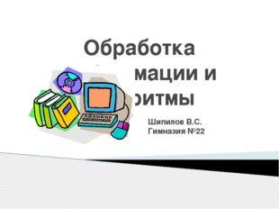 Обработка информации и алгоритмы Шипилов В.С. Гимназия №22