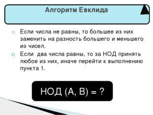 Алгоритм Евклида Если числа не равны, то большее из них заменить на разность