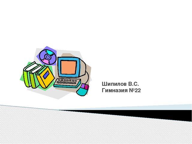 Шипилов В.С. Гимназия №22