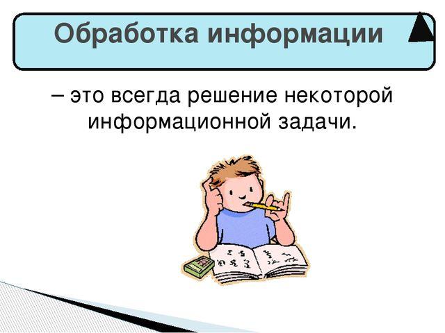 – это всегда решение некоторой информационной задачи. Обработка информации