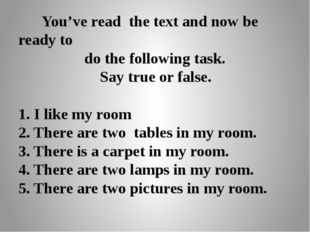 You've read the text and now be ready to do the following task. Say true or
