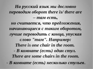 На русский язык мы дословно переводим оборот there is/ there are –там есть,