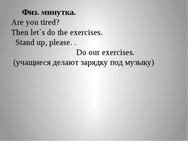 Физ. минутка. Are you tired? Then let`s do the exercises. Stand up, please....