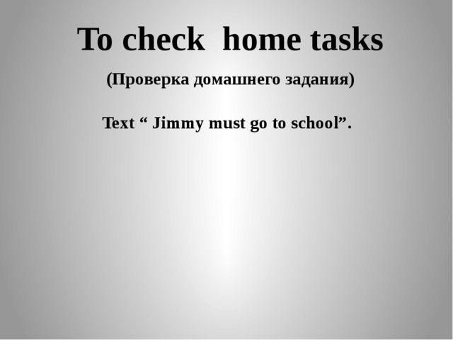 """To check home tasks (Проверка домашнего задания) Text """" Jimmy must go to sch..."""