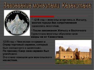 * 1218 год – монголы вторглись в Жетысу, многие города без сопротивления сдав