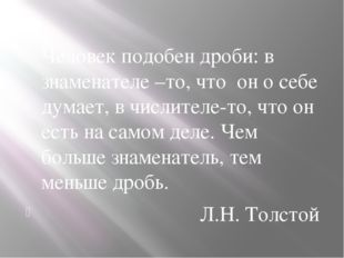 Человек подобен дроби: в знаменателе –то, что он о себе думает, в числителе-