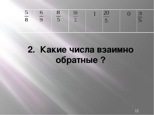 2. Какие числа взаимно обратные ? 1 0