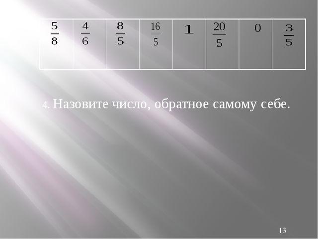 4. Назовите число, обратное самому себе. 0