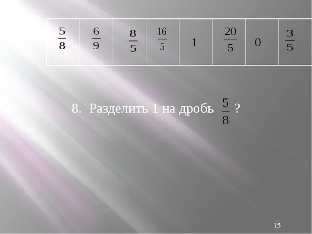 8. Разделить 1 на дробь ? 1 0