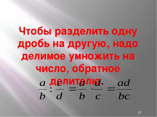 Чтобы разделить одну дробь на другую, надо делимое умножить на число, обратно...