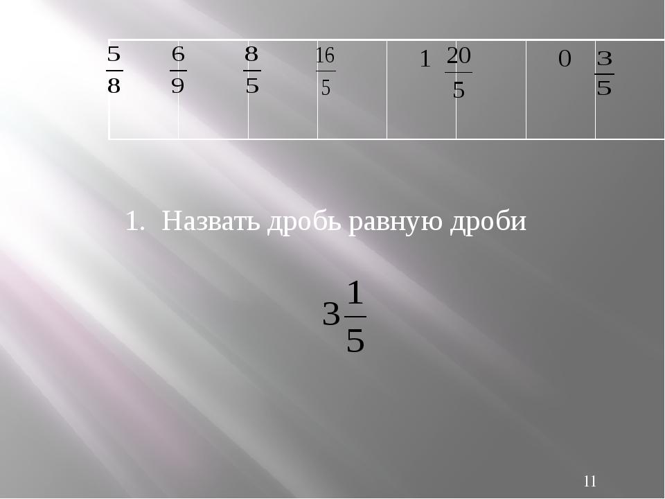 1. Назвать дробь равную дроби 1 0