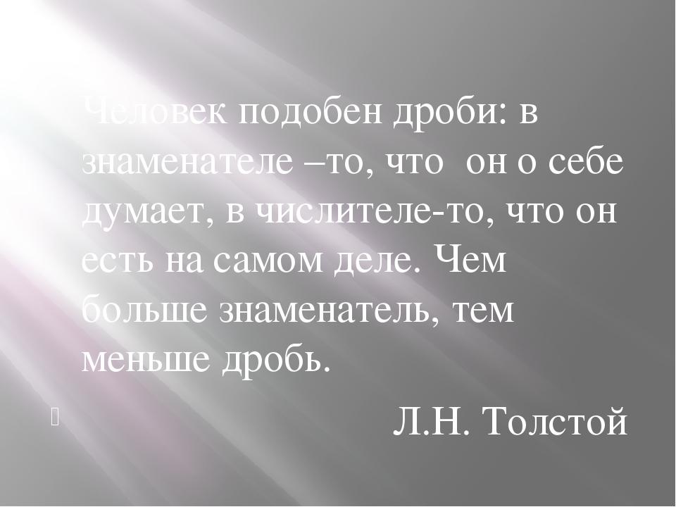 Человек подобен дроби: в знаменателе –то, что он о себе думает, в числителе-...