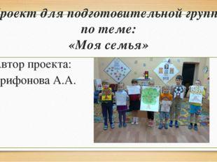 Проект для подготовительной группы по теме: «Моя семья» Автор проекта: Трифон