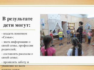 В результате дети могут: - владеть понятием «Семья»; - знать информацию о св