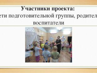 Участники проекта: дети подготовительной группы, родители, воспитатели