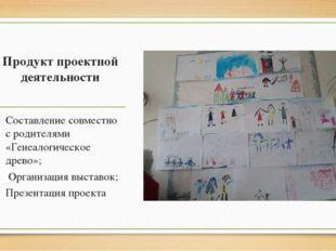 Продукт проектной деятельности Составление совместно с родителями «Генеалогич