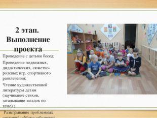 2 этап. Выполнение проекта Проведение с детьми бесед; Проведение подвижных, д