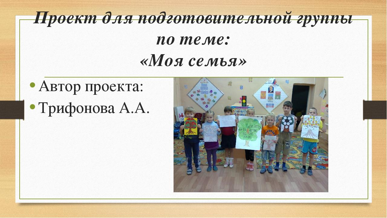 Проект для подготовительной группы по теме: «Моя семья» Автор проекта: Трифон...