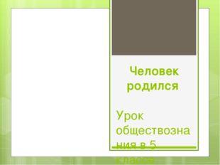 Человек родился Урок обществознания в 5 классе Учитель: Алиева М.С.