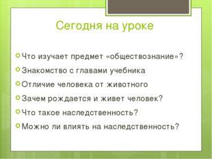 Сегодня на уроке Что изучает предмет «обществознание»? Знакомство с главами у