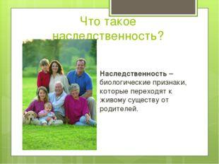 Что такое наследственность? Наследственность – биологические признаки, которы