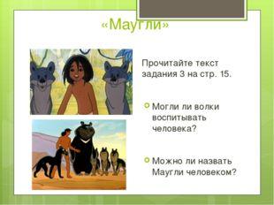 «Маугли» Прочитайте текст задания 3 на стр. 15. Могли ли волки воспитывать че