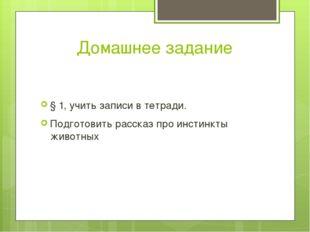 Домашнее задание § 1, учить записи в тетради. Подготовить рассказ про инстинк