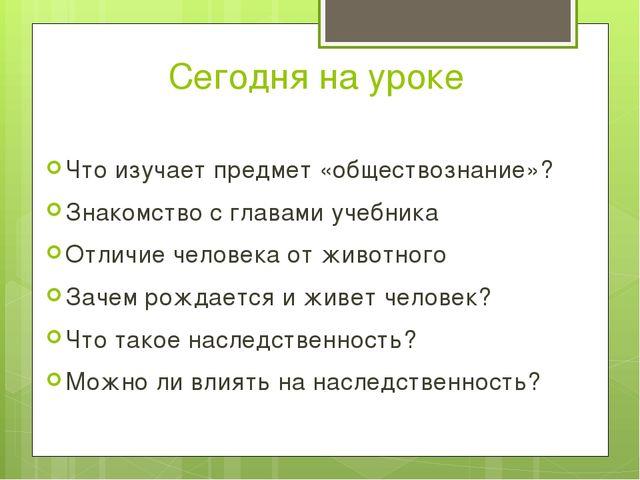 Сегодня на уроке Что изучает предмет «обществознание»? Знакомство с главами у...