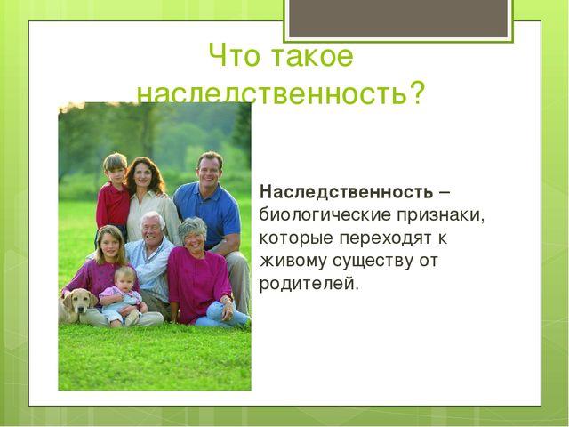 Что такое наследственность? Наследственность – биологические признаки, которы...
