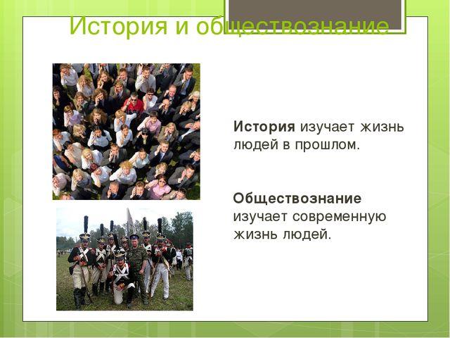 История и обществознание История изучает жизнь людей в прошлом. Обществознани...