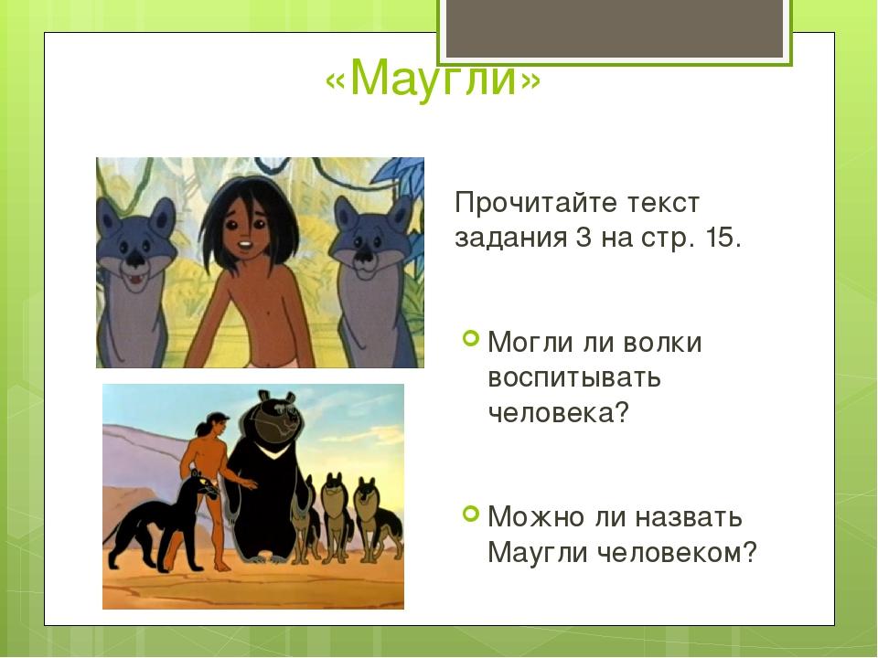 «Маугли» Прочитайте текст задания 3 на стр. 15. Могли ли волки воспитывать че...