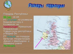 Площадь Республики 68 тыс. кв.км. РТ уступает по размерам Башкортостану и Ка