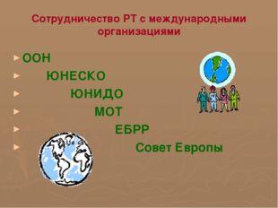 Сотрудничество РТ с международными организациями ООН ЮНЕСКО ЮНИДО МОТ ЕБРР Со