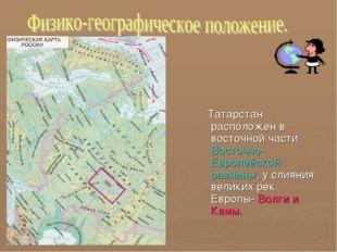 Татарстан расположен в восточной части Восточно-Европейской равнины, у слиян