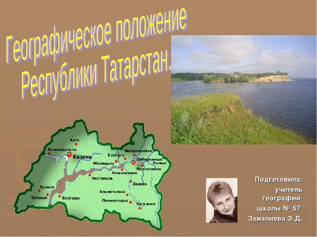 Подготовила: учитель географии школы № 57 Замалиева Э.Д.