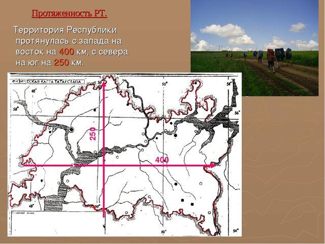 Протяженность РТ. Территория Республики протянулась с запада на восток на 400...