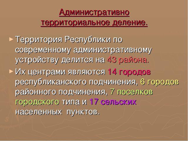Административно территориальное деление. Территория Республики по современном...