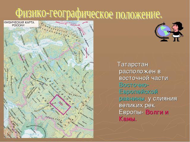Татарстан расположен в восточной части Восточно-Европейской равнины, у слиян...