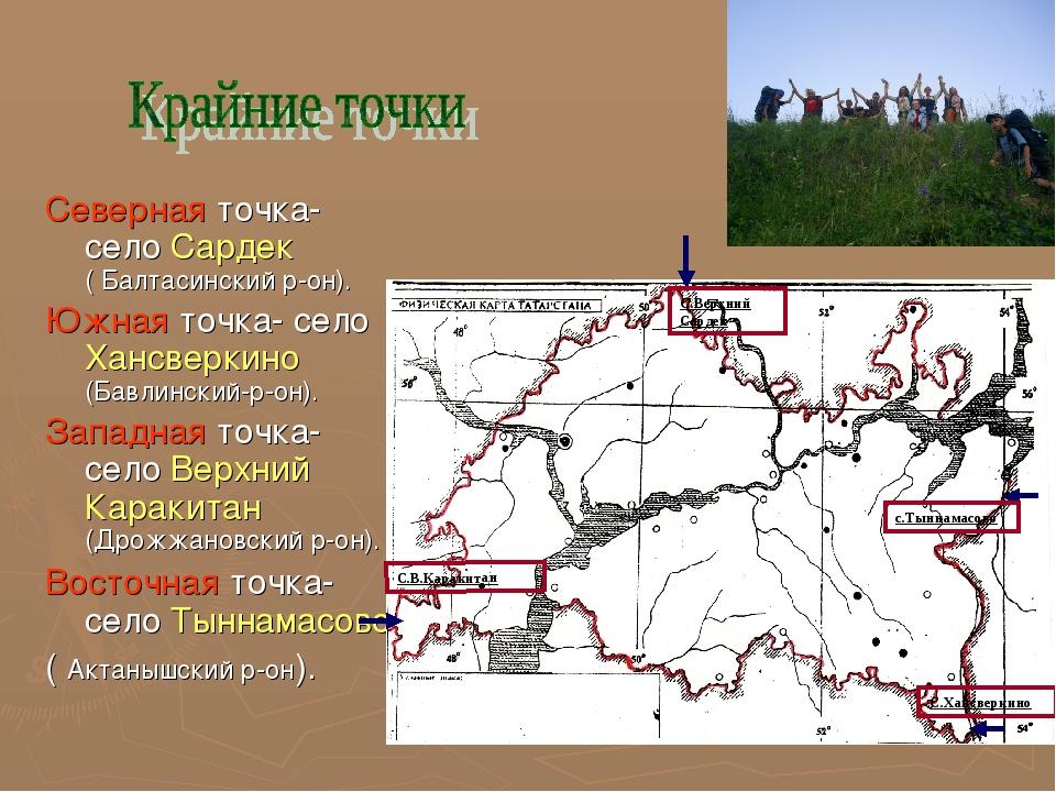 Северная точка- село Сардек ( Балтасинский р-он). Южная точка- село Хансверки...