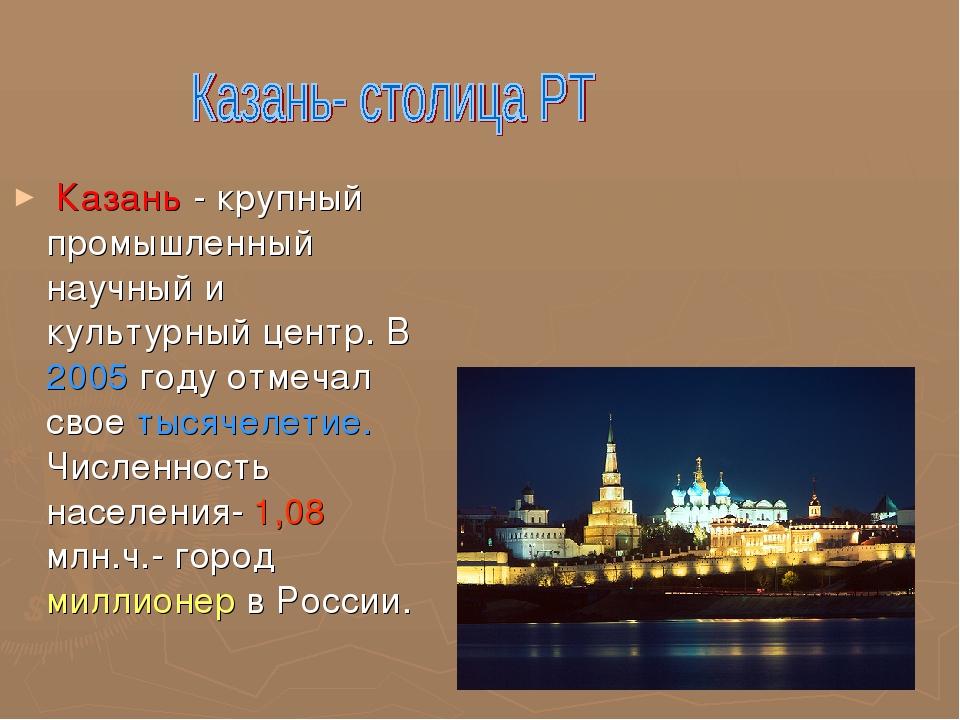 Казань - крупный промышленный научный и культурный центр. В 2005 году отмеча...
