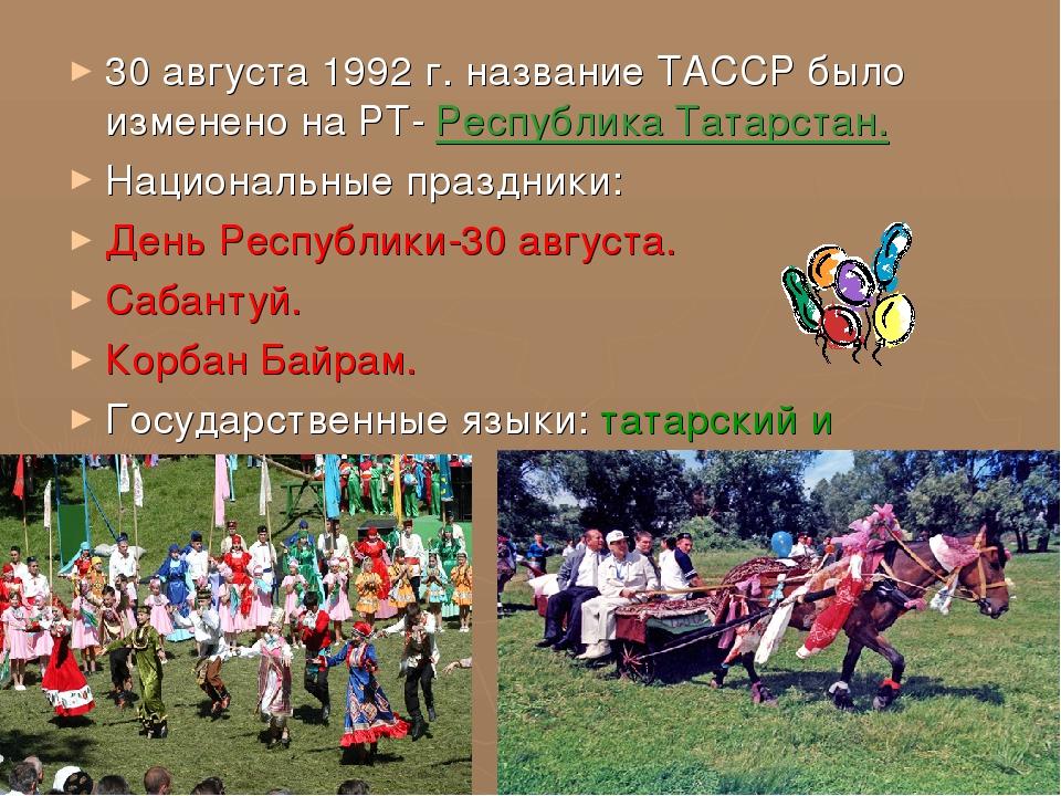 30 августа 1992 г. название ТАССР было изменено на РТ- Республика Татарстан....